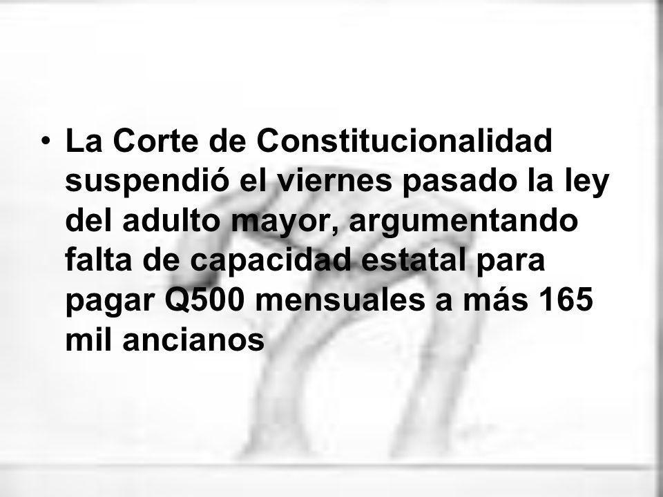 Recientemente, la Corte de Constitucionalidad resolvió suspender la Ley del Adulto Mayor, introducida al Congreso en el 2004, por considerar que llevaría a la quiebra al Estado.