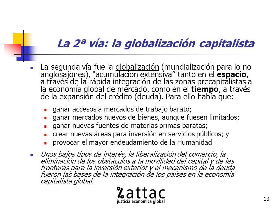 13 La 2ª vía: la globalización capitalista La segunda vía fue la globalización (mundialización para lo no anglosajones), acumulación extensiva tanto en el espacio, a través de la rápida integración de las zonas precapitalistas a la economía global de mercado, como en el tiempo, a través de la expansión del crédito (deuda).