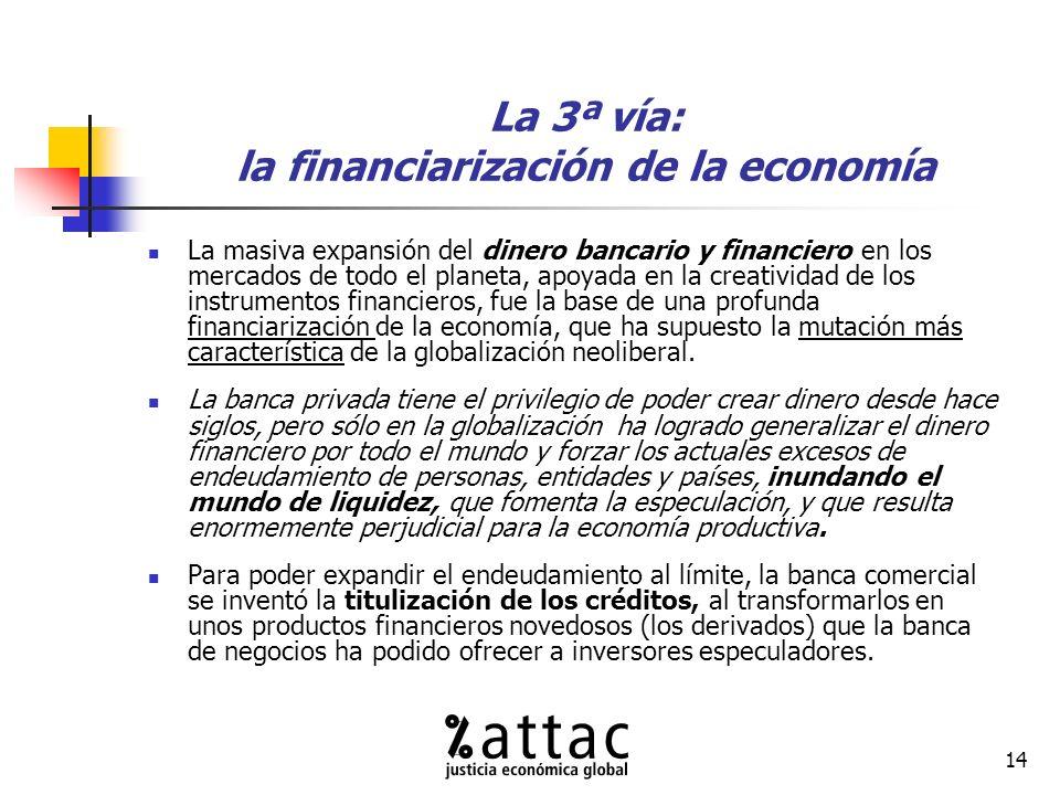 14 La 3ª vía: la financiarización de la economía La masiva expansión del dinero bancario y financiero en los mercados de todo el planeta, apoyada en la creatividad de los instrumentos financieros, fue la base de una profunda financiarización de la economía, que ha supuesto la mutación más característica de la globalización neoliberal.