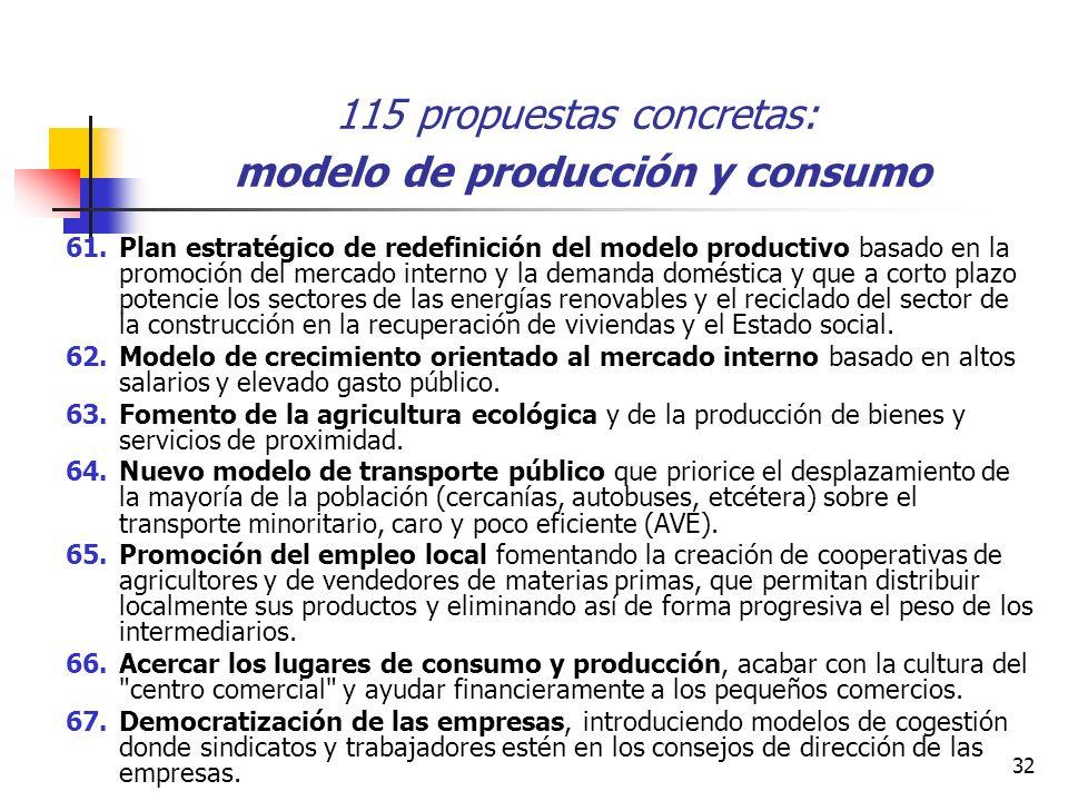 32 115 propuestas concretas: modelo de producción y consumo 61.Plan estratégico de redefinición del modelo productivo basado en la promoción del mercado interno y la demanda doméstica y que a corto plazo potencie los sectores de las energías renovables y el reciclado del sector de la construcción en la recuperación de viviendas y el Estado social.