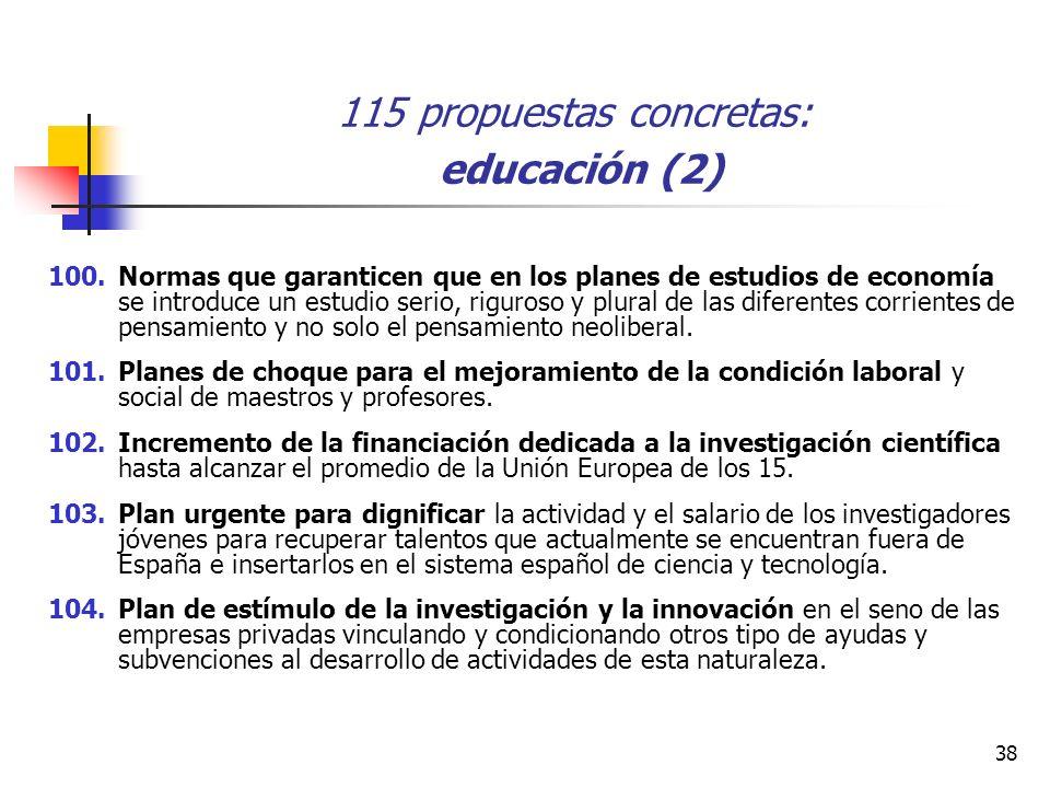 38 115 propuestas concretas: educación (2) 100.Normas que garanticen que en los planes de estudios de economía se introduce un estudio serio, riguroso y plural de las diferentes corrientes de pensamiento y no solo el pensamiento neoliberal.
