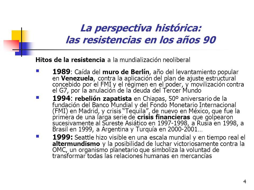 4 La perspectiva histórica: las resistencias en los años 90 Hitos de la resistencia a la mundialización neoliberal 1989 : Caída del muro de Berlín, año del levantamiento popular en Venezuela, contra la aplicación del plan de ajuste estructural concebido por el FMI y el régimen en el poder, y movilización contra el G7, por la anulación de la deuda del Tercer Mundo 1994: rebelión zapatista en Chiapas, 50º aniversario de la fundación del Banco Mundial y del Fondo Monetario Internacional (FMI) en Madrid, y crisis Tequila, de nuevo en México, que fue la primera de una larga serie de crisis financieras que golpearon sucesivamente al Sureste Asiático en 1997-1998, a Rusia en 1998, a Brasil en 1999, a Argentina y Turquía en 2000-2001… 1999: Seattle hizo visible en una escala mundial y en tiempo real el altermundismo y la posibilidad de luchar victoriosamente contra la OMC, un organismo planetario que simboliza la voluntad de transformar todas las relaciones humanas en mercancías