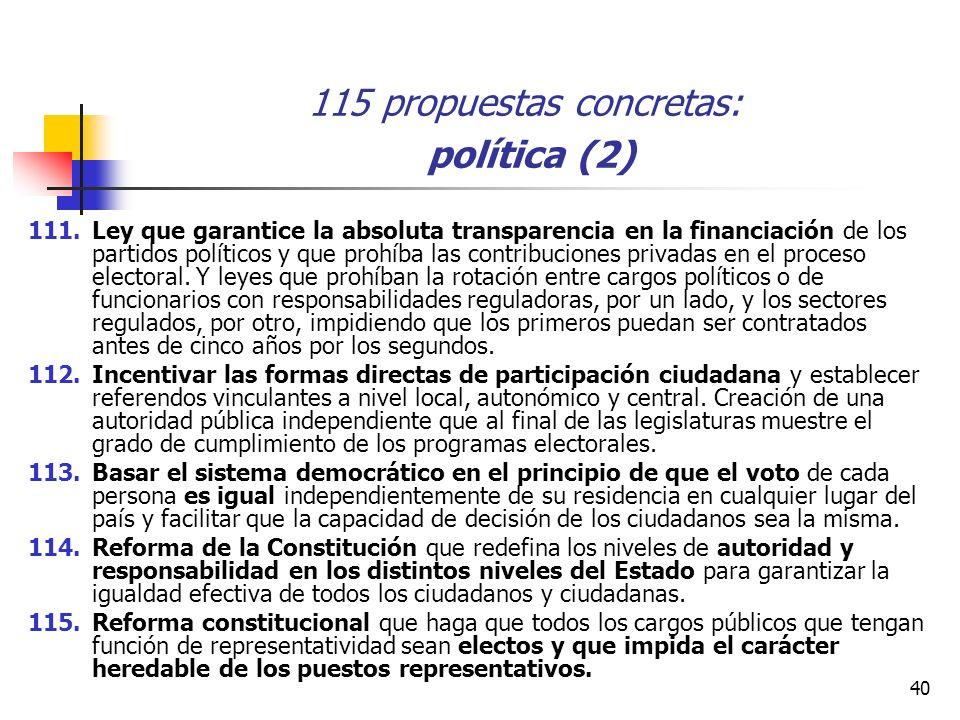 40 115 propuestas concretas: política (2) 111.Ley que garantice la absoluta transparencia en la financiación de los partidos políticos y que prohíba las contribuciones privadas en el proceso electoral.