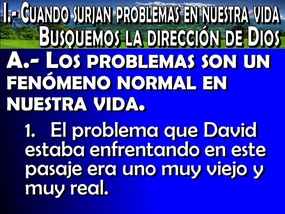 A.- L OS PROBLEMAS SON UN FENÓMENO NORMAL EN NUESTRA VIDA. 1.El problema que David estaba enfrentando en este pasaje era uno muy viejo y muy real.