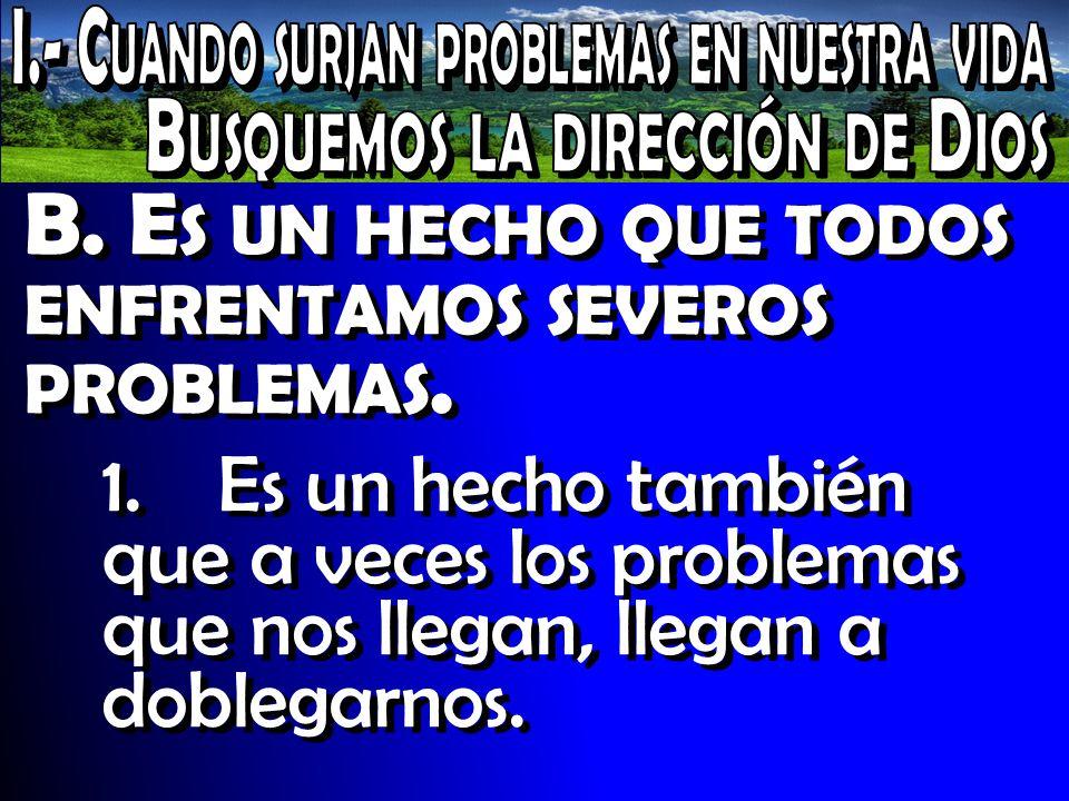 B. E S UN HECHO QUE TODOS ENFRENTAMOS SEVEROS PROBLEMAS. 1. Es un hecho también que a veces los problemas que nos llegan, llegan a doblegarnos.
