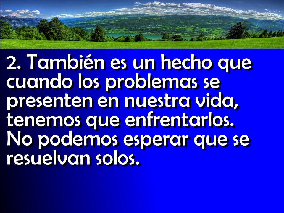 2. También es un hecho que cuando los problemas se presenten en nuestra vida, tenemos que enfrentarlos. No podemos esperar que se resuelvan solos.