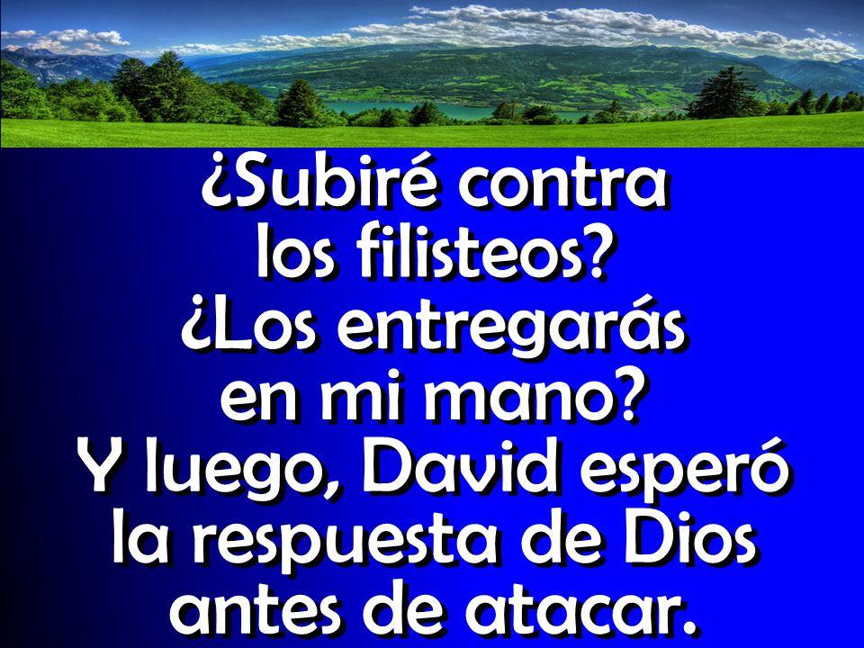 ¿Subiré contra los filisteos? ¿Los entregarás en mi mano? Y luego, David esperó la respuesta de Dios antes de atacar.
