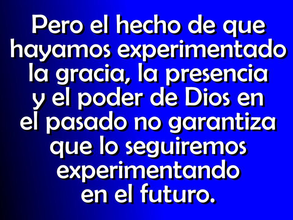 Pero el hecho de que hayamos experimentado la gracia, la presencia y el poder de Dios en el pasado no garantiza que lo seguiremos experimentando en el
