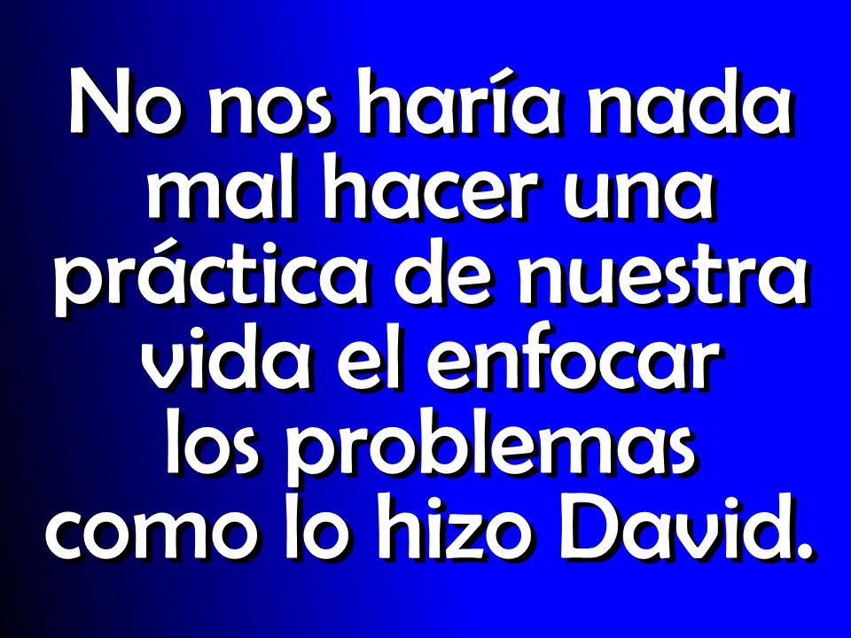 No nos haría nada mal hacer una práctica de nuestra vida el enfocar los problemas como lo hizo David.