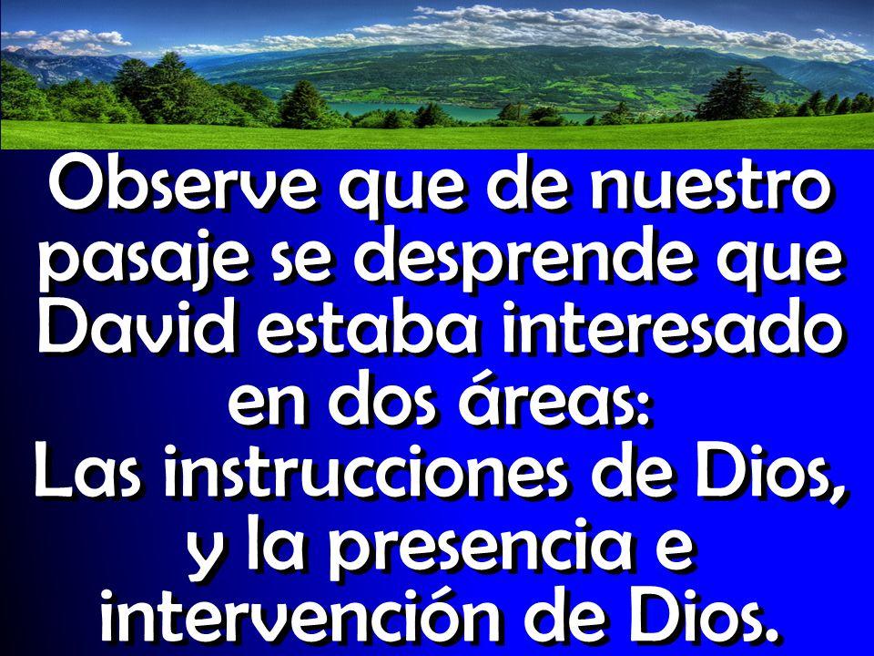 Observe que de nuestro pasaje se desprende que David estaba interesado en dos áreas: Las instrucciones de Dios, y la presencia e intervención de Dios.