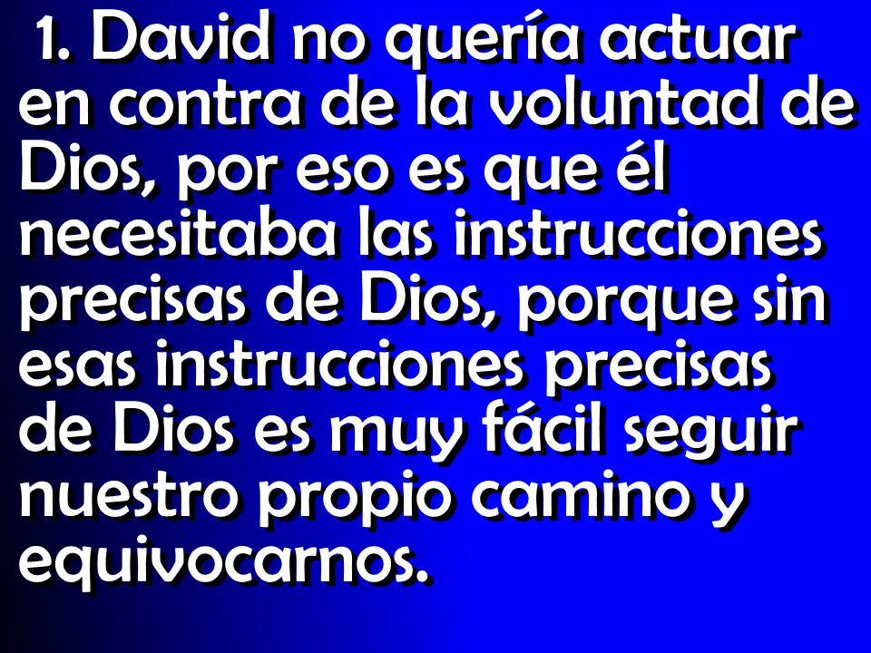 1. David no quería actuar en contra de la voluntad de Dios, por eso es que él necesitaba las instrucciones precisas de Dios, porque sin esas instrucci