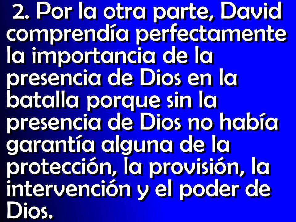 2. Por la otra parte, David comprendía perfectamente la importancia de la presencia de Dios en la batalla porque sin la presencia de Dios no había gar