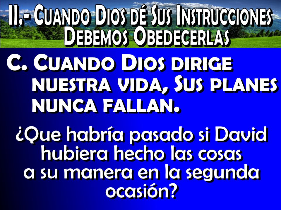 C. C UANDO D IOS DIRIGE NUESTRA VIDA, S US PLANES NUNCA FALLAN. ¿Que habría pasado si David hubiera hecho las cosas a su manera en la segunda ocasión?