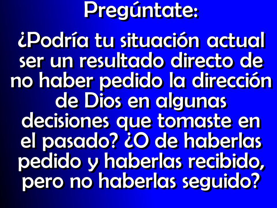 Pregúntate: ¿Podría tu situación actual ser un resultado directo de no haber pedido la dirección de Dios en algunas decisiones que tomaste en el pasad
