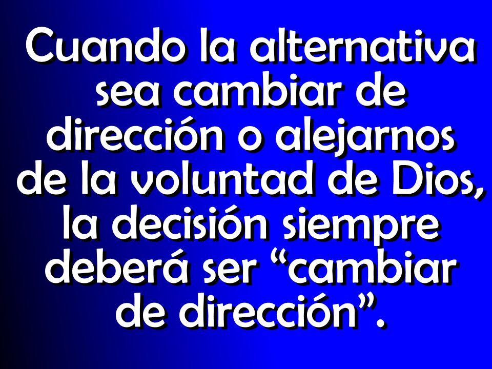 Cuando la alternativa sea cambiar de dirección o alejarnos de la voluntad de Dios, la decisión siempre deberá ser cambiar de dirección.