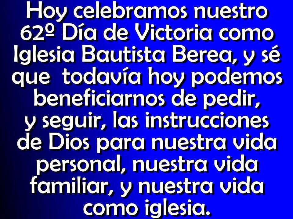 Hoy celebramos nuestro 62º Día de Victoria como Iglesia Bautista Berea, y sé que todavía hoy podemos beneficiarnos de pedir, y seguir, las instruccion