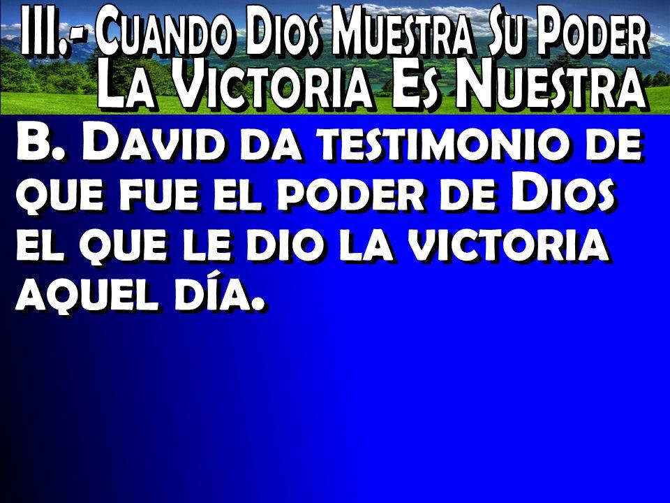 B. D AVID DA TESTIMONIO DE QUE FUE EL PODER DE D IOS EL QUE LE DIO LA VICTORIA AQUEL DÍA.