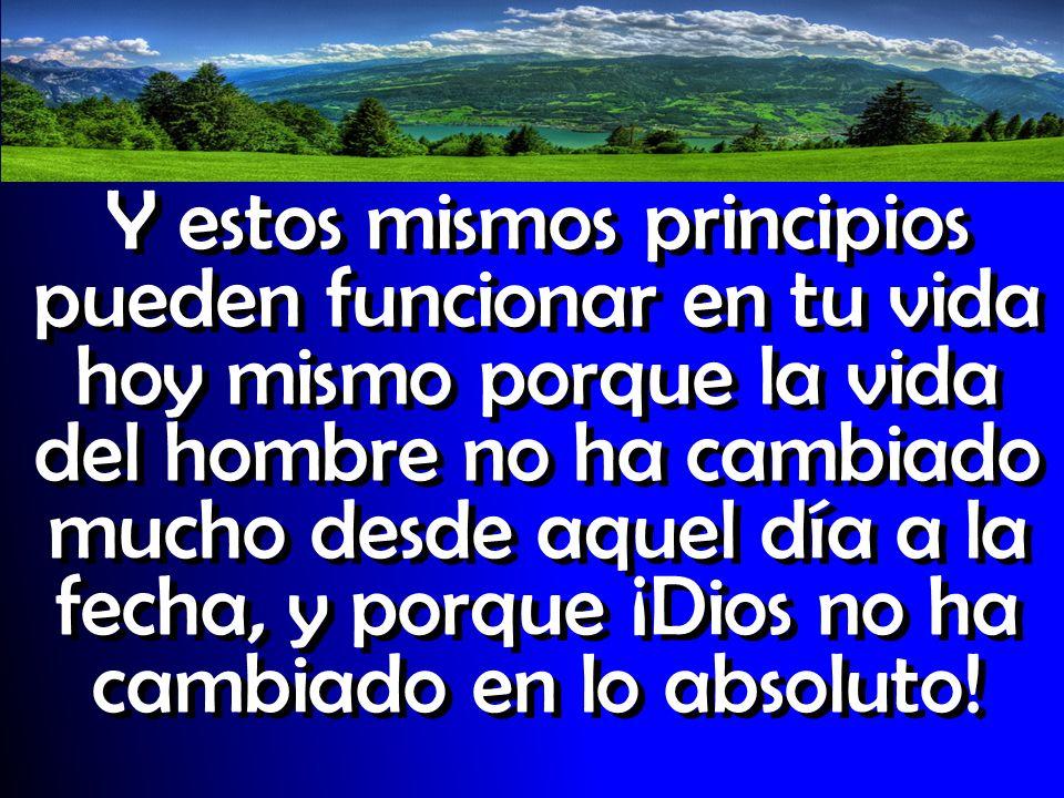 Y estos mismos principios pueden funcionar en tu vida hoy mismo porque la vida del hombre no ha cambiado mucho desde aquel día a la fecha, y porque ¡D
