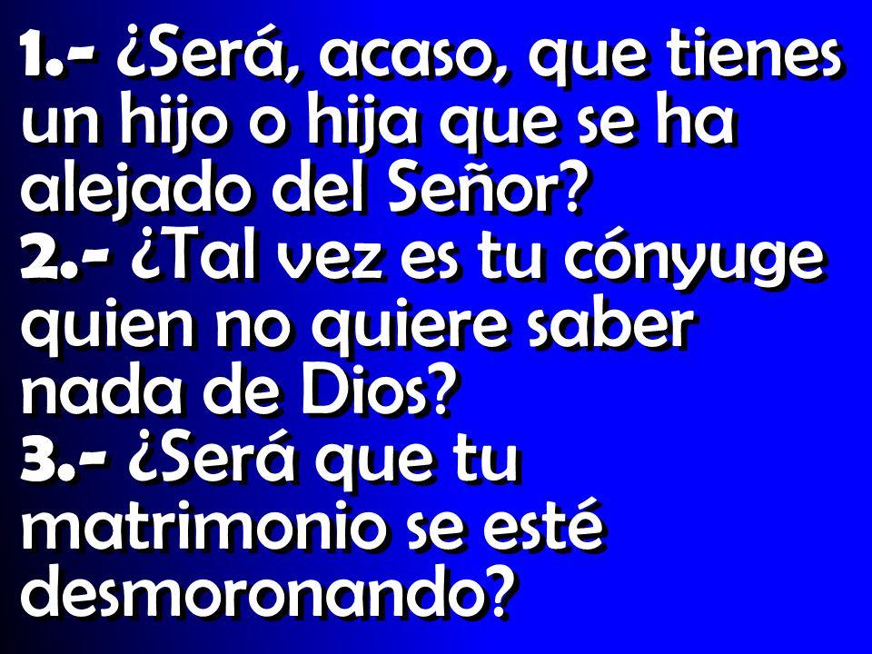 1.- ¿Será, acaso, que tienes un hijo o hija que se ha alejado del Señor? 2.- ¿Tal vez es tu cónyuge quien no quiere saber nada de Dios? 3.- ¿Será que