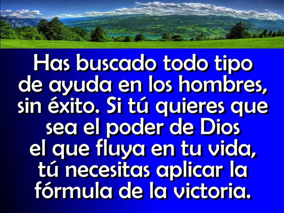 Has buscado todo tipo de ayuda en los hombres, sin éxito. Si tú quieres que sea el poder de Dios el que fluya en tu vida, tú necesitas aplicar la fórm