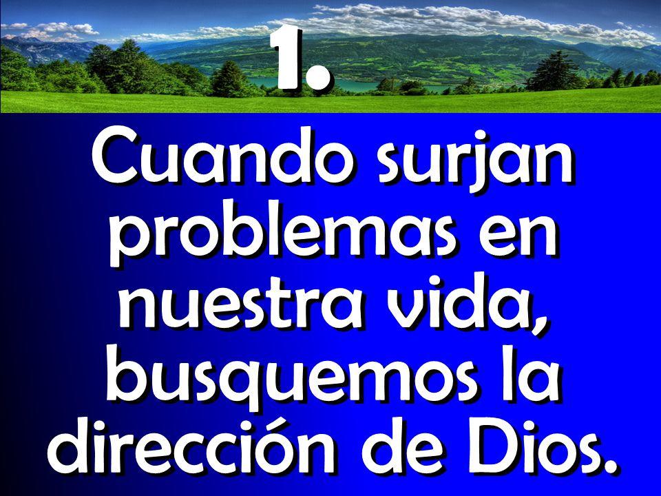 1. Cuando surjan problemas en nuestra vida, busquemos la dirección de Dios. 1. Cuando surjan problemas en nuestra vida, busquemos la dirección de Dios
