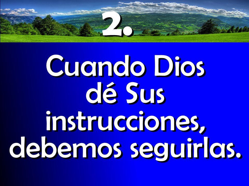 2. Cuando Dios dé Sus instrucciones, debemos seguirlas. 2. Cuando Dios dé Sus instrucciones, debemos seguirlas.