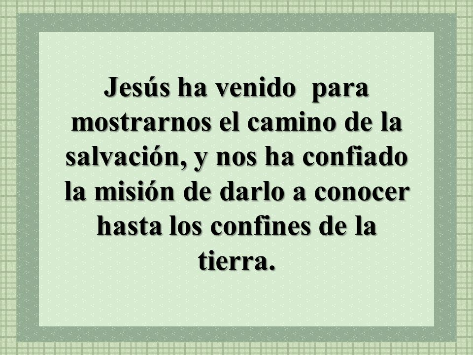 Jesús ha venido para mostrarnos el camino de la salvación, y nos ha confiado la misión de darlo a conocer hasta los confines de la tierra.