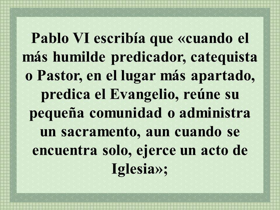Pablo VI escribía que «cuando el más humilde predicador, catequista o Pastor, en el lugar más apartado, predica el Evangelio, reúne su pequeña comunid