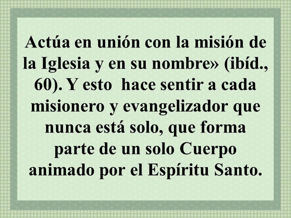 Actúa en unión con la misión de la Iglesia y en su nombre» (ibíd., 60). Y esto hace sentir a cada misionero y evangelizador que nunca está solo, que f