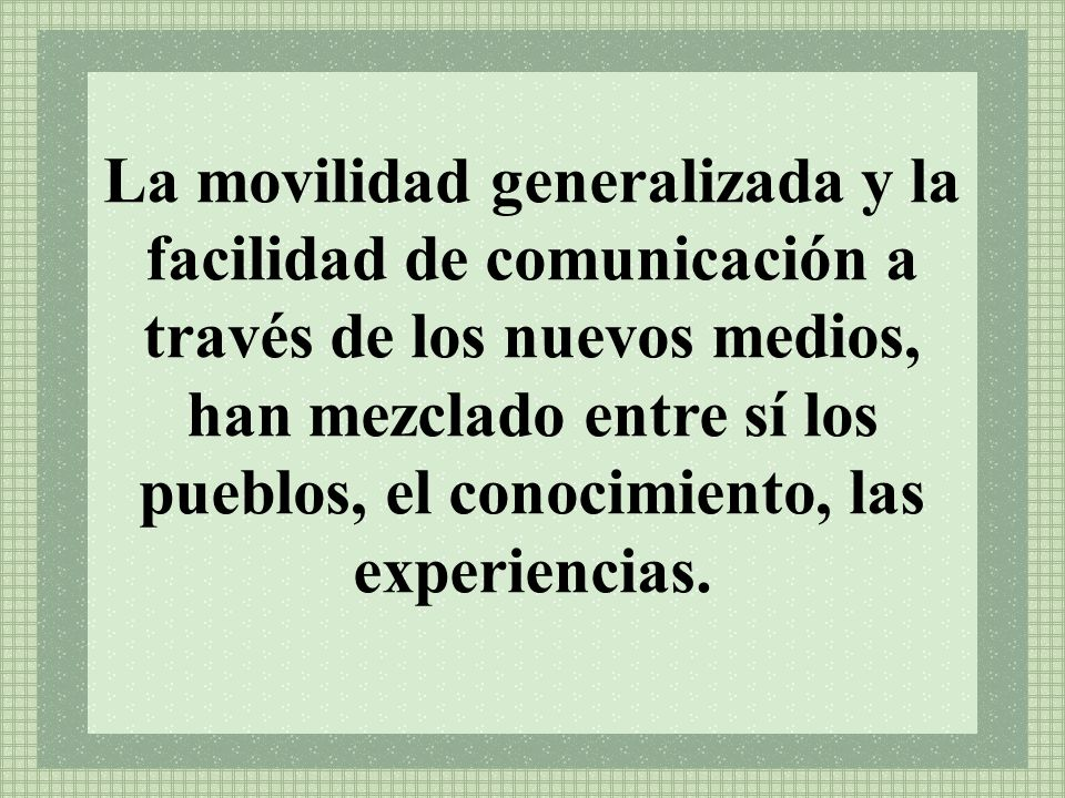 La movilidad generalizada y la facilidad de comunicación a través de los nuevos medios, han mezclado entre sí los pueblos, el conocimiento, las experi
