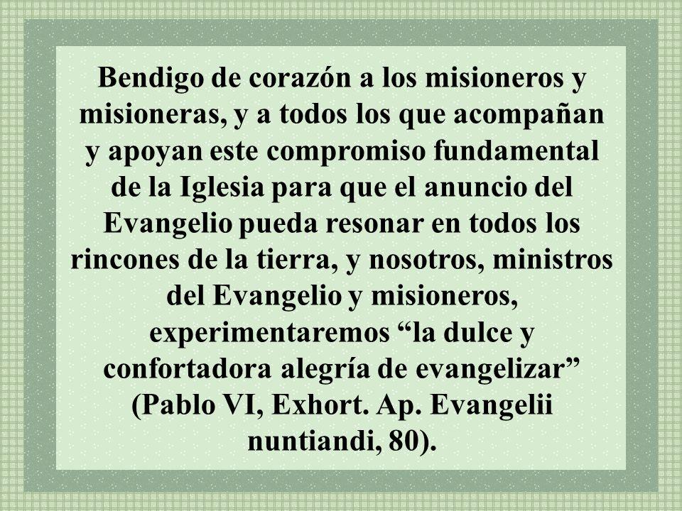 Bendigo de corazón a los misioneros y misioneras, y a todos los que acompañan y apoyan este compromiso fundamental de la Iglesia para que el anuncio d