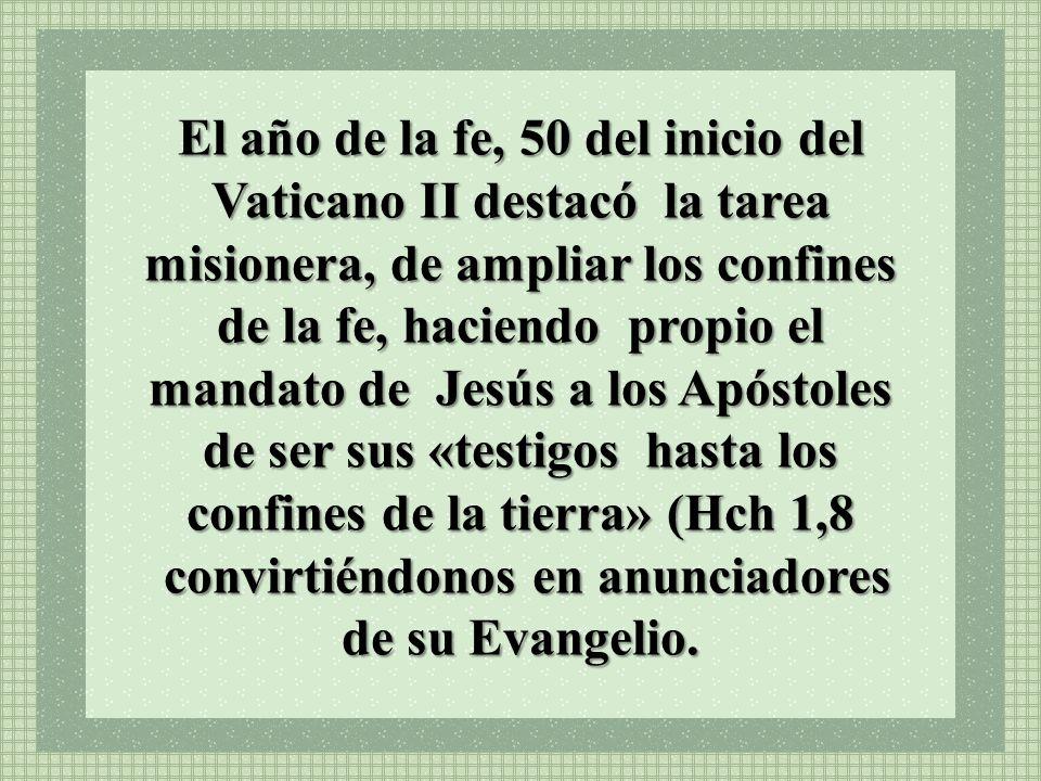 El año de la fe, 50 del inicio del Vaticano II destacó la tarea misionera, de ampliar los confines de la fe, haciendo propio el mandato de Jesús a los