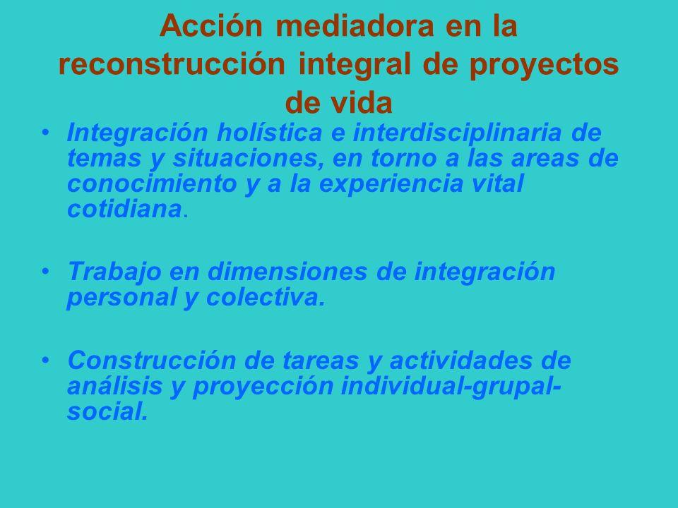 Acción mediadora en la reconstrucción integral de proyectos de vida Integración holística e interdisciplinaria de temas y situaciones, en torno a las