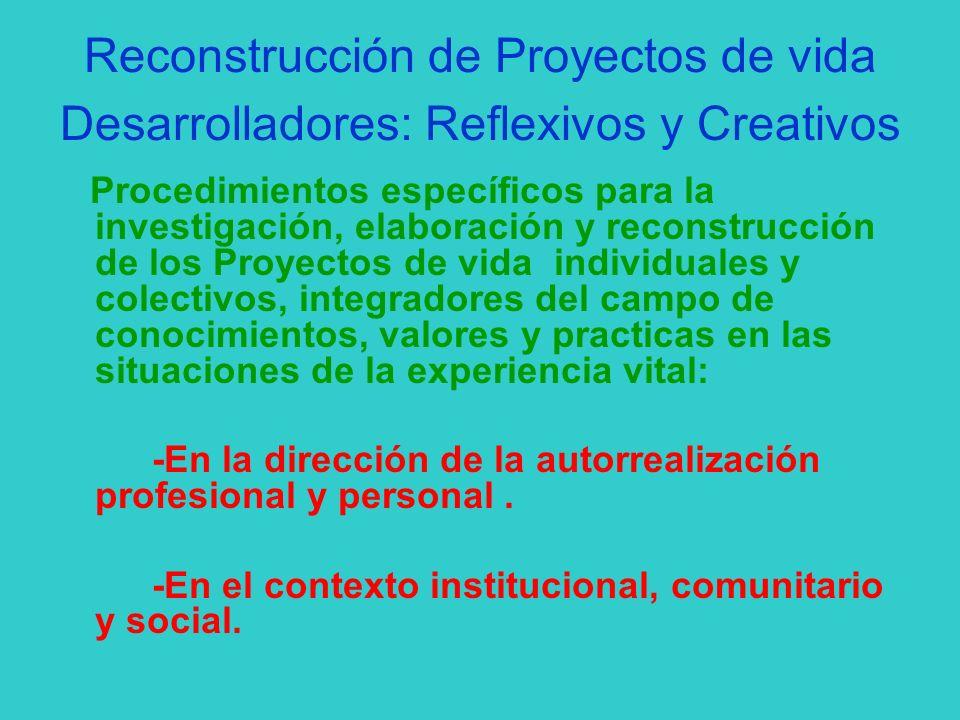 Reconstrucción de Proyectos de vida Desarrolladores: Reflexivos y Creativos Procedimientos específicos para la investigación, elaboración y reconstruc