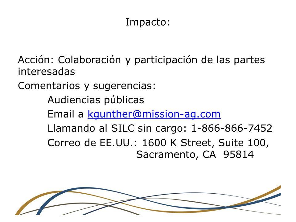 Impacto: Acción: Colaboración y participación de las partes interesadas Comentarios y sugerencias: Audiencias públicas Email a kgunther@mission-ag.comkgunther@mission-ag.com Llamando al SILC sin cargo: 1-866-866-7452 Correo de EE.UU.: 1600 K Street, Suite 100, Sacramento, CA 95814