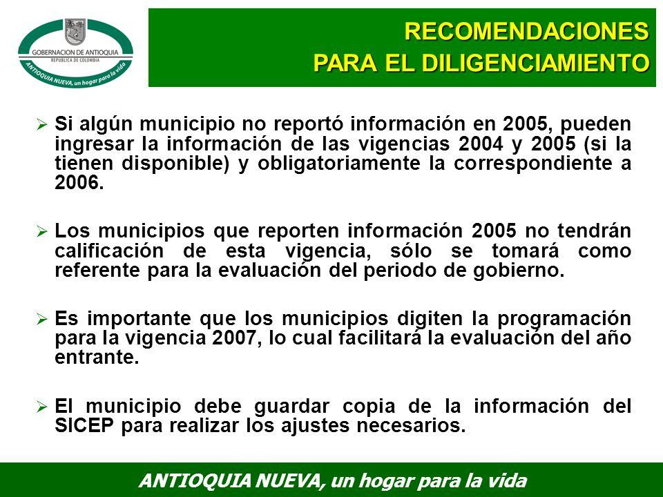 ANTIOQUIA NUEVA, un hogar para la vida Si algún municipio no reportó información en 2005, pueden ingresar la información de las vigencias 2004 y 2005 (si la tienen disponible) y obligatoriamente la correspondiente a 2006.