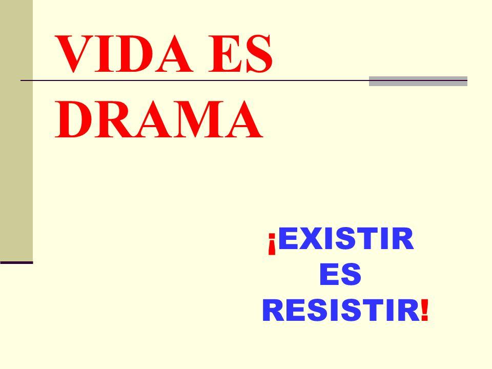 VIDA ES DRAMA ¡EXISTIR ES RESISTIR!