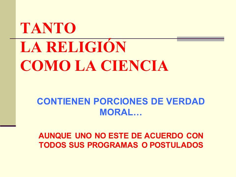 TANTO LA RELIGIÓN COMO LA CIENCIA CONTIENEN PORCIONES DE VERDAD MORAL… AUNQUE UNO NO ESTE DE ACUERDO CON TODOS SUS PROGRAMAS O POSTULADOS