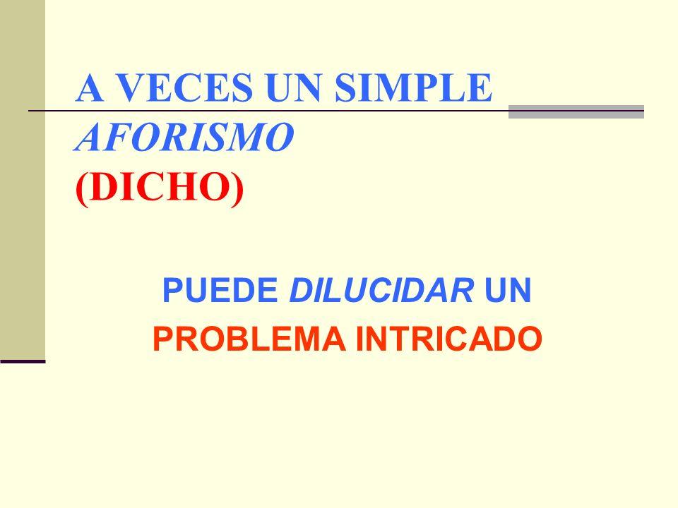 A VECES UN SIMPLE AFORISMO (DICHO) PUEDE DILUCIDAR UN PROBLEMA INTRICADO