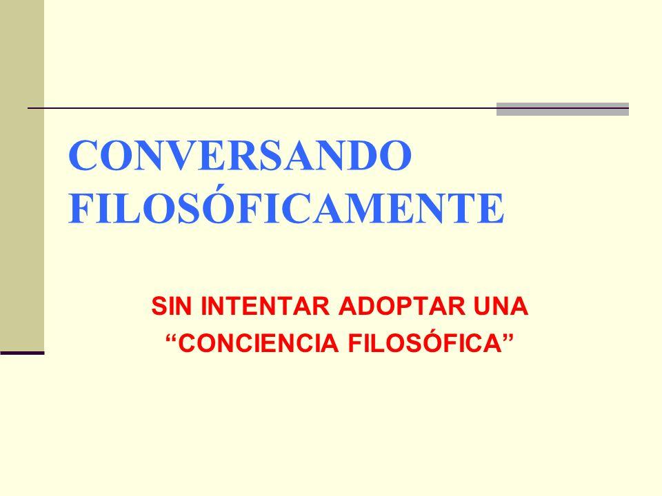 CONVERSANDO FILOSÓFICAMENTE SIN INTENTAR ADOPTAR UNA CONCIENCIA FILOSÓFICA