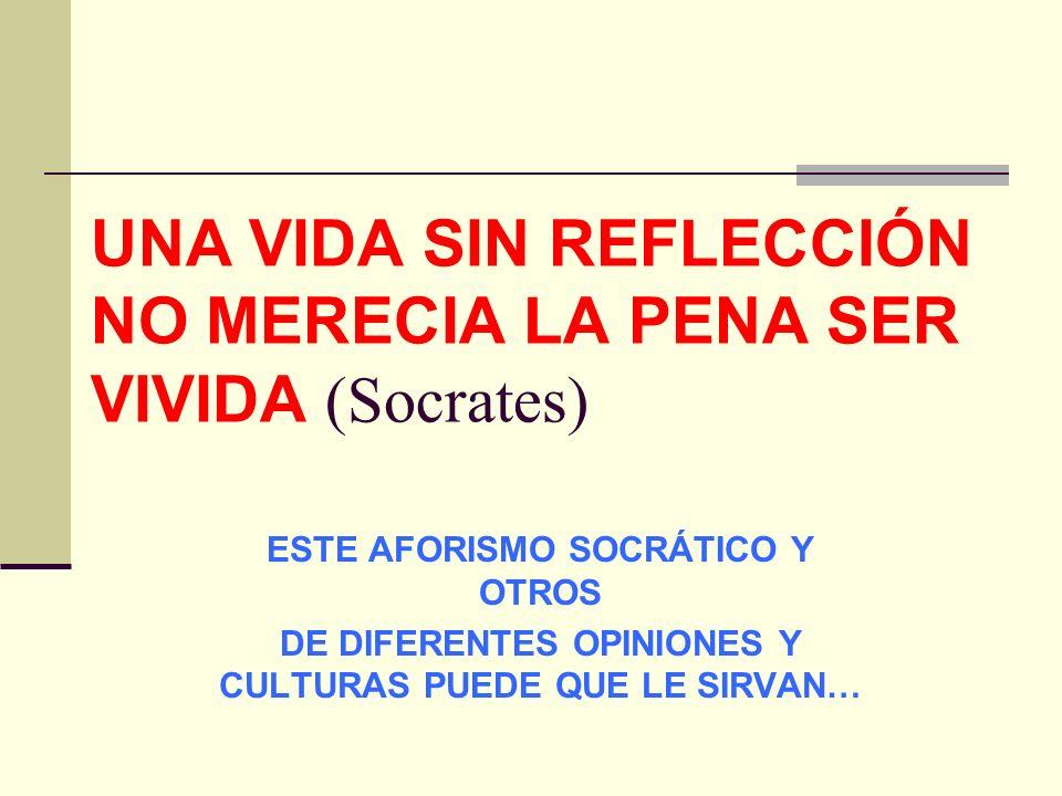 UNA VIDA SIN REFLECCIÓN NO MERECIA LA PENA SER VIVIDA (Socrates) ESTE AFORISMO SOCRÁTICO Y OTROS DE DIFERENTES OPINIONES Y CULTURAS PUEDE QUE LE SIRVAN…