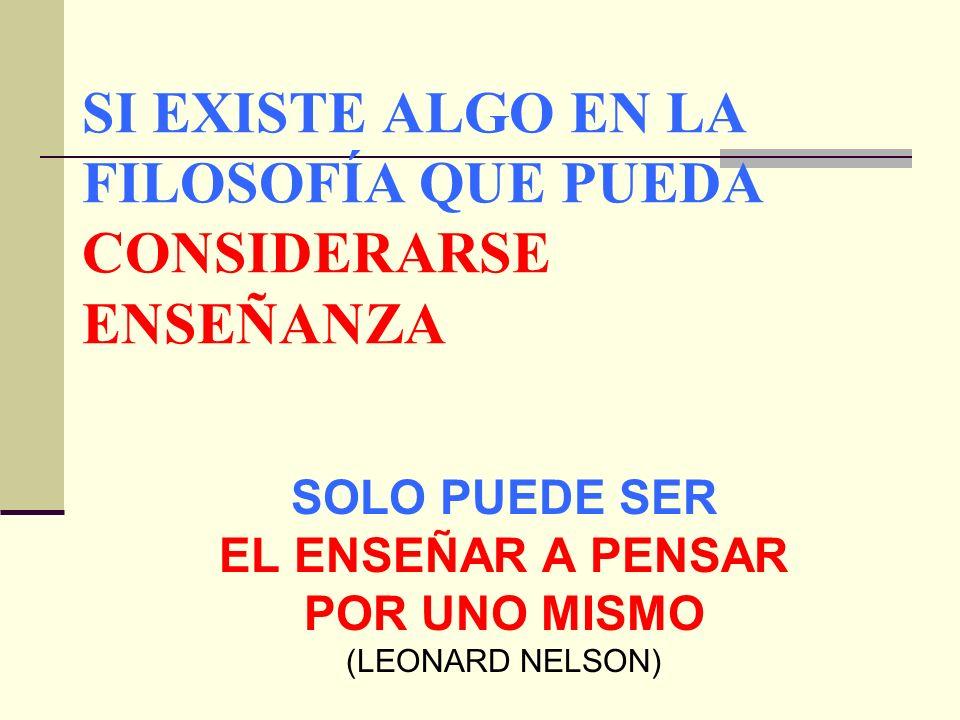 SI EXISTE ALGO EN LA FILOSOFÍA QUE PUEDA CONSIDERARSE ENSEÑANZA SOLO PUEDE SER EL ENSEÑAR A PENSAR POR UNO MISMO (LEONARD NELSON)