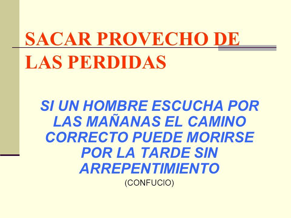 SACAR PROVECHO DE LAS PERDIDAS SI UN HOMBRE ESCUCHA POR LAS MAÑANAS EL CAMINO CORRECTO PUEDE MORIRSE POR LA TARDE SIN ARREPENTIMIENTO (CONFUCIO)