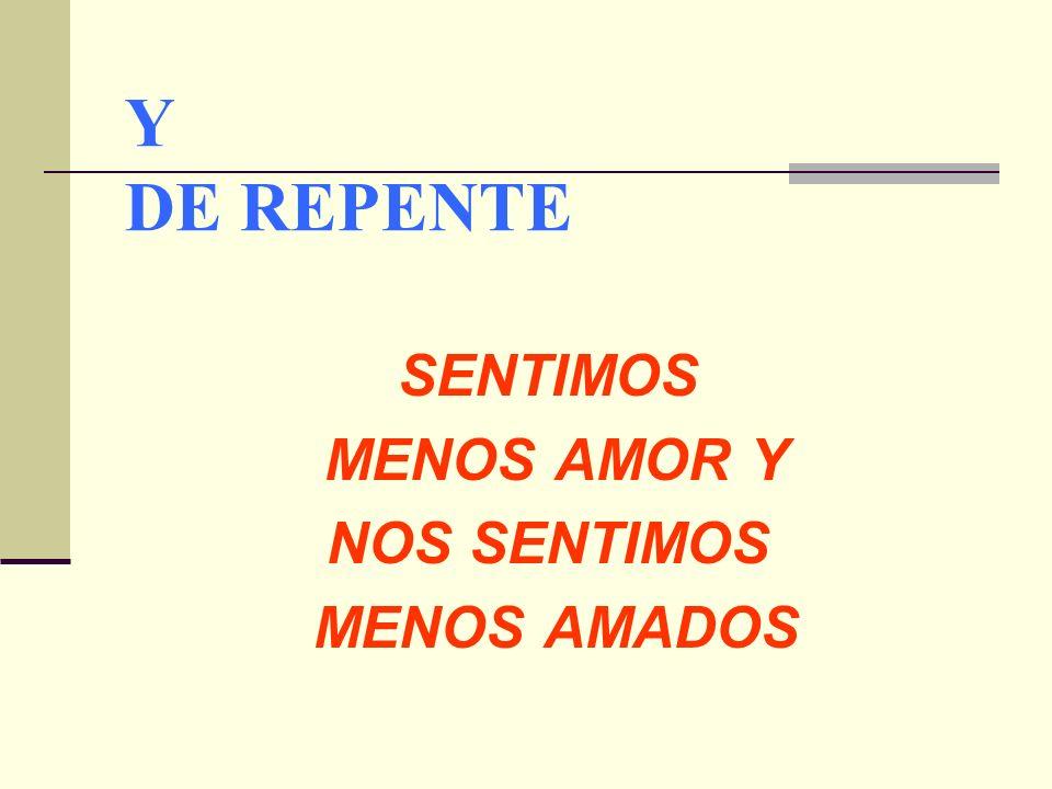 Y DE REPENTE SENTIMOS MENOS AMOR Y NOS SENTIMOS MENOS AMADOS
