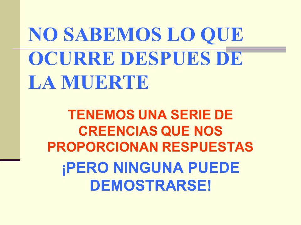 NO SABEMOS LO QUE OCURRE DESPUES DE LA MUERTE TENEMOS UNA SERIE DE CREENCIAS QUE NOS PROPORCIONAN RESPUESTAS ¡PERO NINGUNA PUEDE DEMOSTRARSE!