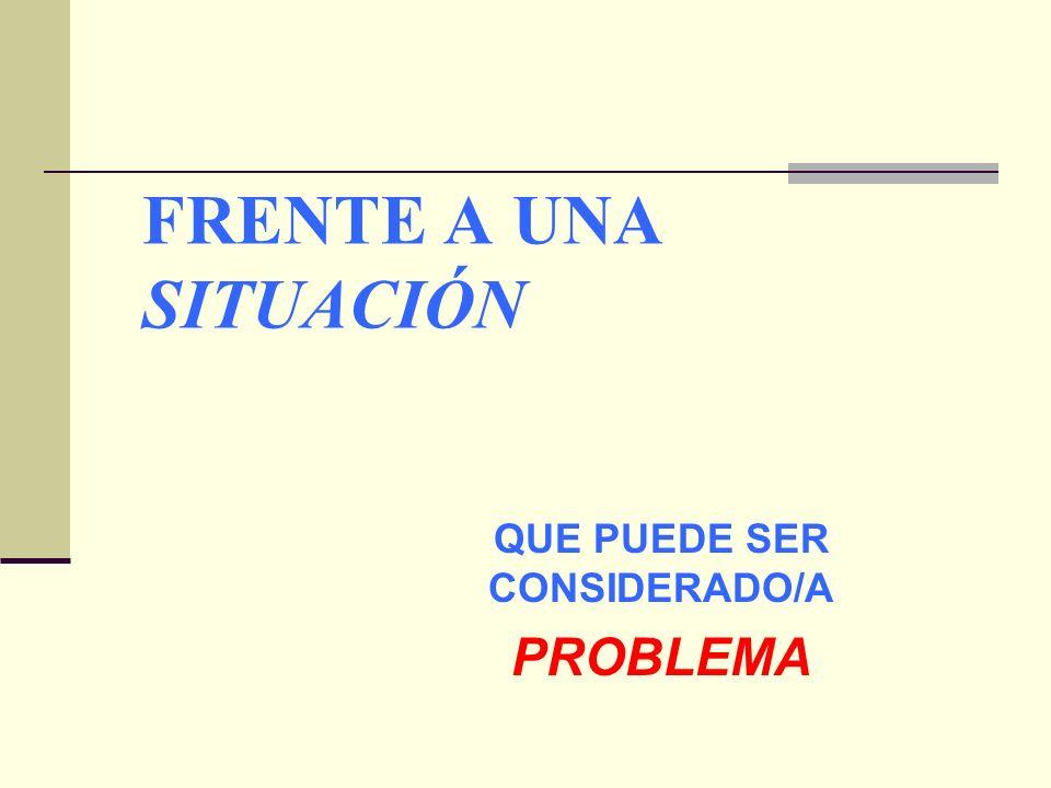 FRENTE A UNA SITUACIÓN QUE PUEDE SER CONSIDERADO/A PROBLEMA