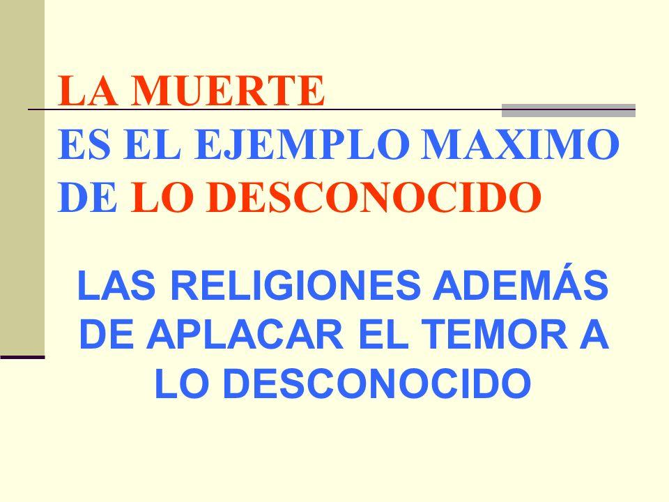 LA MUERTE ES EL EJEMPLO MAXIMO DE LO DESCONOCIDO LAS RELIGIONES ADEMÁS DE APLACAR EL TEMOR A LO DESCONOCIDO