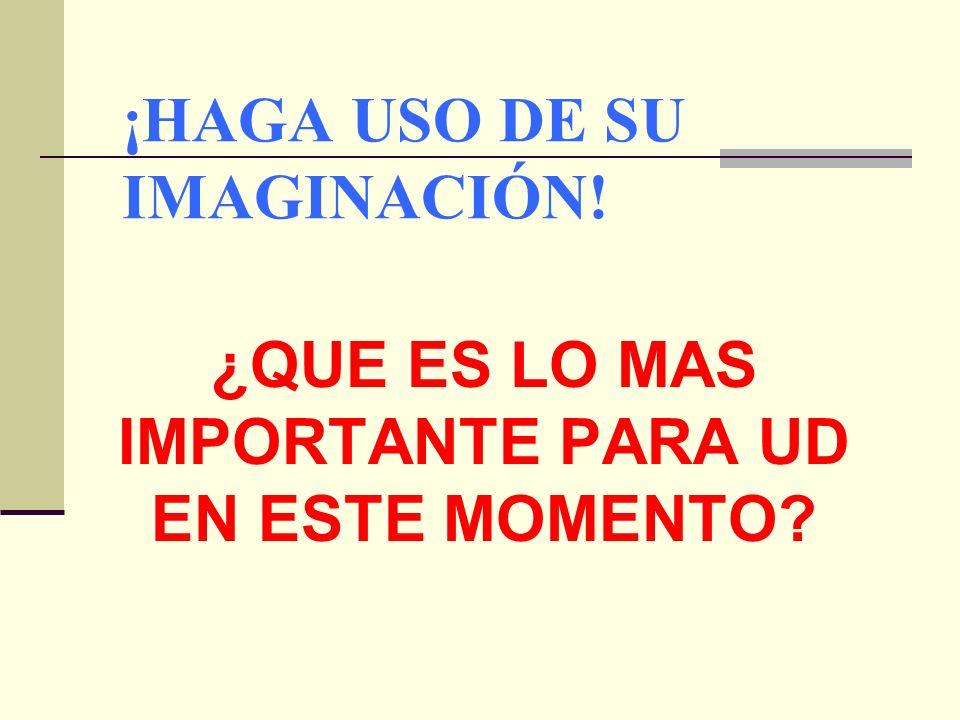 ¡HAGA USO DE SU IMAGINACIÓN! ¿QUE ES LO MAS IMPORTANTE PARA UD EN ESTE MOMENTO?