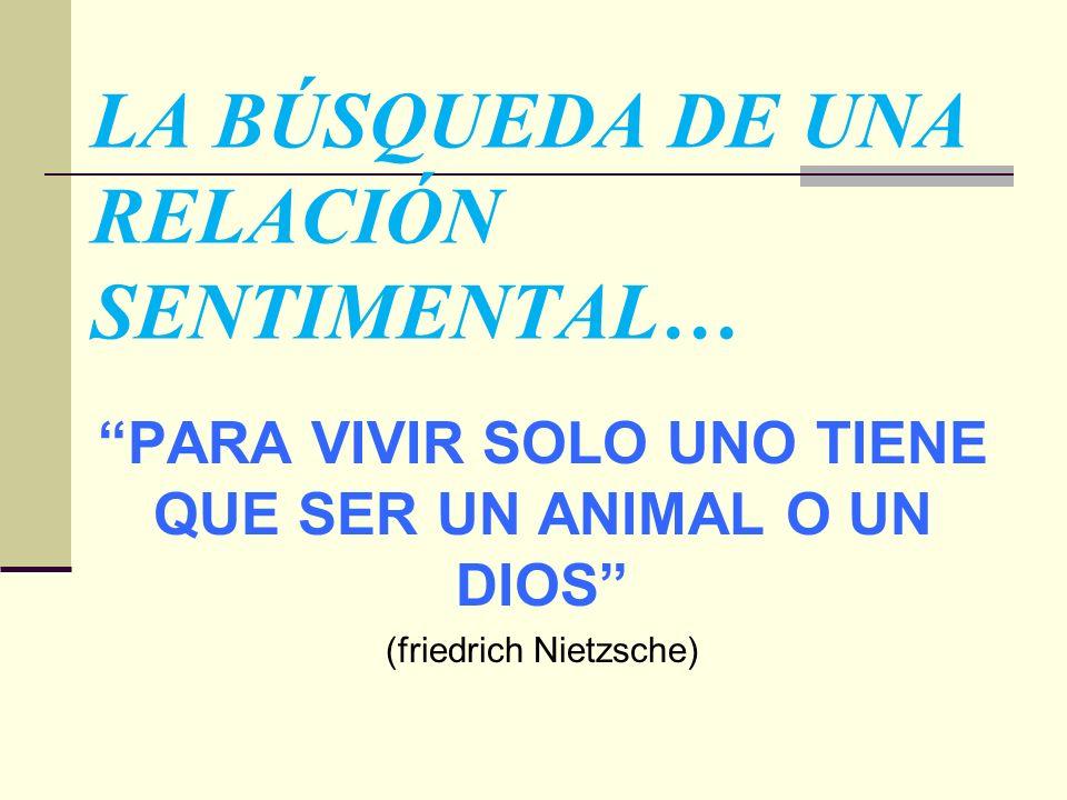 LA BÚSQUEDA DE UNA RELACIÓN SENTIMENTAL… PARA VIVIR SOLO UNO TIENE QUE SER UN ANIMAL O UN DIOS (friedrich Nietzsche)