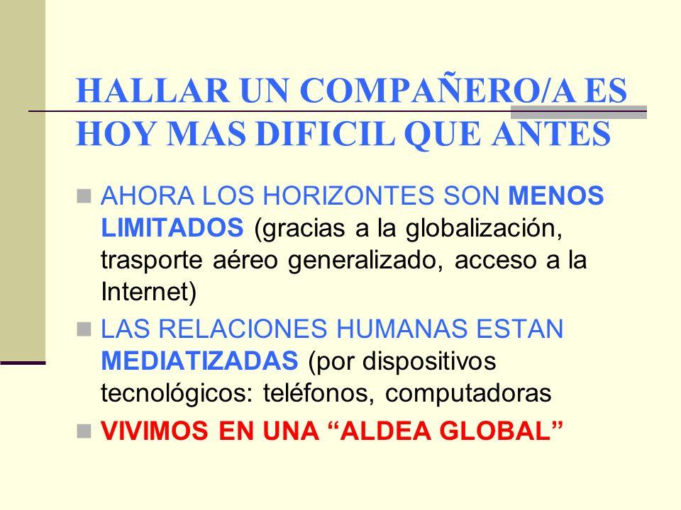 HALLAR UN COMPAÑERO/A ES HOY MAS DIFICIL QUE ANTES AHORA LOS HORIZONTES SON MENOS LIMITADOS (gracias a la globalización, trasporte aéreo generalizado, acceso a la Internet) LAS RELACIONES HUMANAS ESTAN MEDIATIZADAS (por dispositivos tecnológicos: teléfonos, computadoras VIVIMOS EN UNA ALDEA GLOBAL